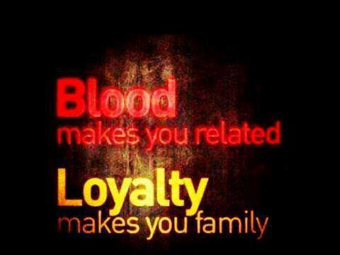 Blood makes you related. Loyalty makes you family.