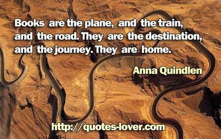 Books are the plane, and the train, and the road. They are the destination, and the journey. They are home.