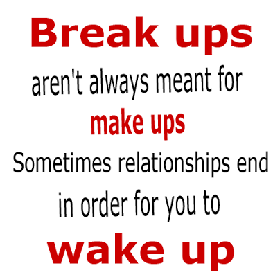 Break ups aren't always meant for make ups. Sometimes relationships end in order for you to wake up.