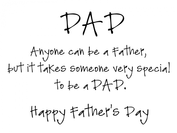 Dad anyone can be a father but it takes someone very special to be a DAD. Happy Father's Day!