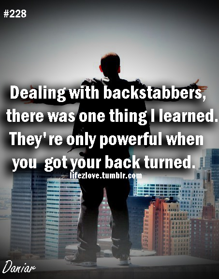 Dealing with backstabbers, there was one thing I learned. The're only powerful when you got your back turned.