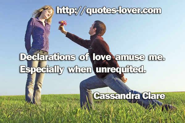 Declarations of love amuse me. Especially when unrequited.