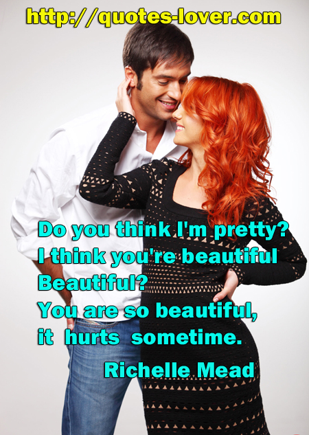 Do you think I'm pretty? I think you're beautiful Beautiful? You are so beautiful, it hurts sometimes.
