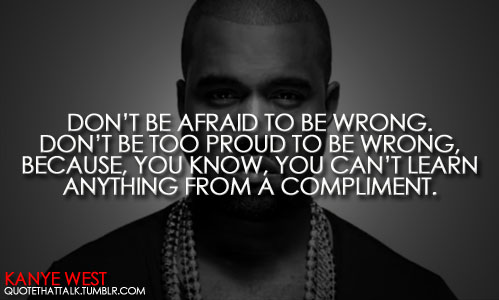 Don't be afraid to be wrong. Don't be too proud to be wrong, because, you know, you can't learn anything from a compliment.