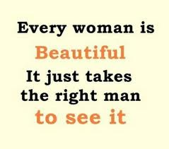 Every woman is beautiful. It just takes the right man to see it.