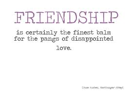 Friendship is certainly the finest balm for the pangs of dissapointed love.
