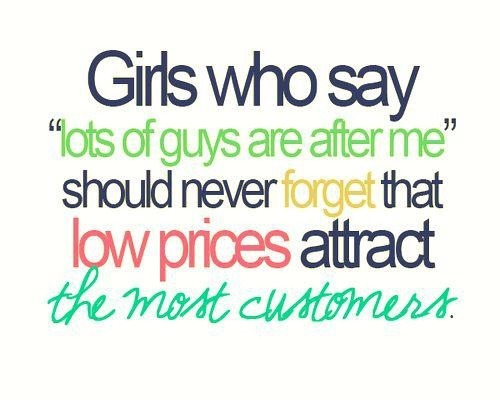 Girls who say lots of guys are after me should never forget that low prices attract the most customers.