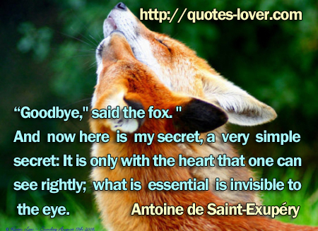 """Goodbye,"" said the fox. ""And now here is my secret, a very simple secret: It is only with the heart that one can see rightly; what is essential is invisible to the eye."