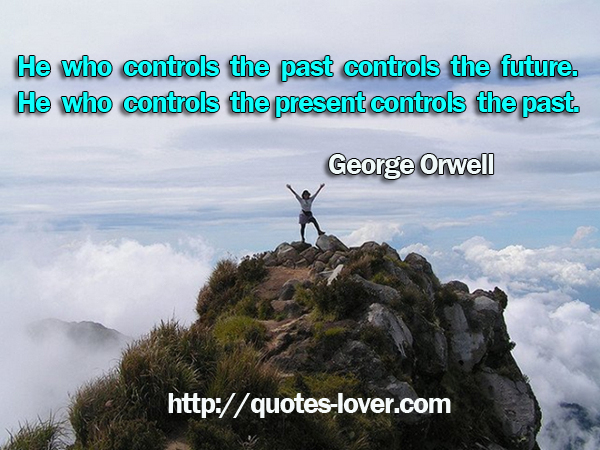 He who controls the past controls the future. He who controls the present controls the past.