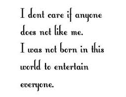 I don't care if anyone does not like me. I was not born in this world to entertain everyone.