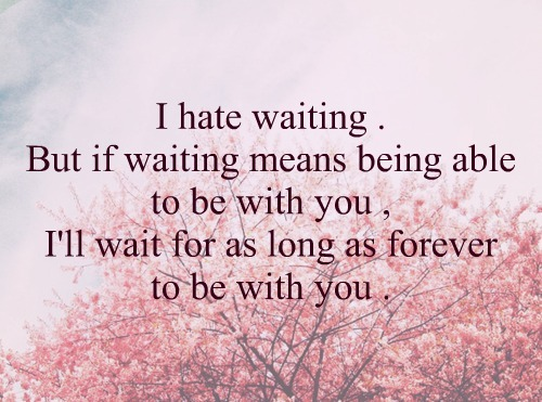 I hate waiting. But if waiting means being able to be with you, I'll wait for as forever to be with you.