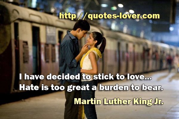 I have decided to stick to love...Hate is too great a burden to bear.