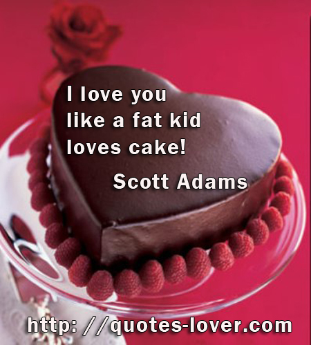 I love you like a fat kid loves cake!