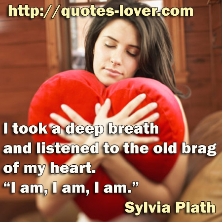 """I took a deep breath and listened to the old brag of my heart. """"I am, I am, I am."""