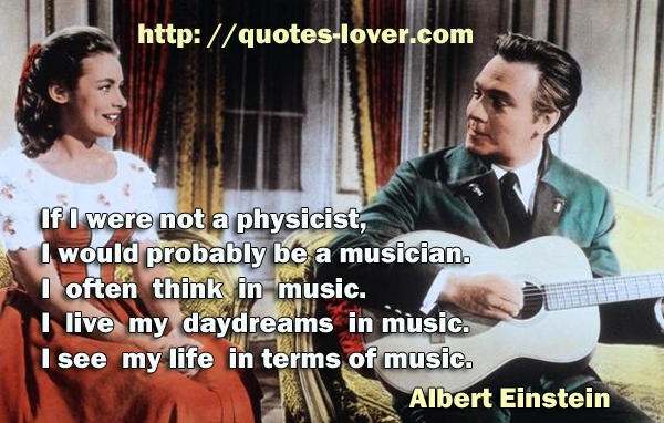 If I were not a physicist, I would probably be a musician. I often think in music. I live my daydreams in music. I see my life in terms of music.