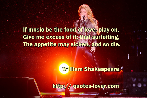 If music be the food of love, play on, Give me excess of it; that surfeiting, The appetite may sicken, and so die.