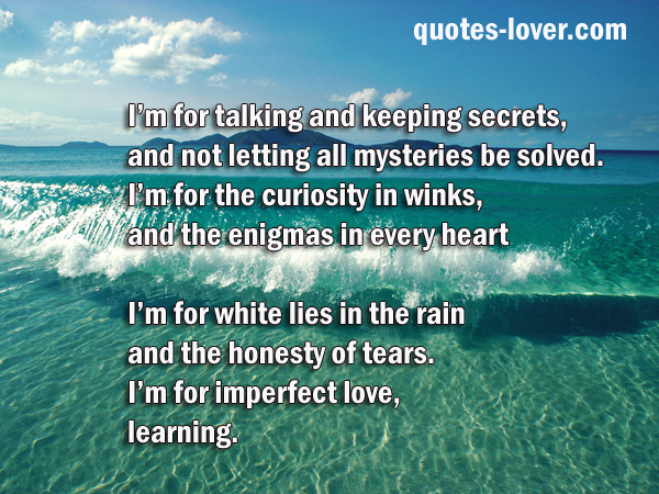 I'm for talking and keeping secrets, and not letting all mysteries be solved. I'm for the curiosity in winks, and the enigmas in every heart  I'm for white lies in the rain and the honesty of tears. I'm for imperfect love, learning.