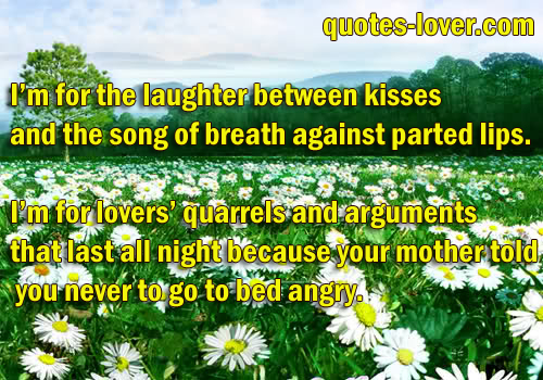 I'm for the laughter between kisses and the song of breath against parted lips.  I'm for lovers' quarrels and arguments that last all night because your mother told you never to go to bed angry.