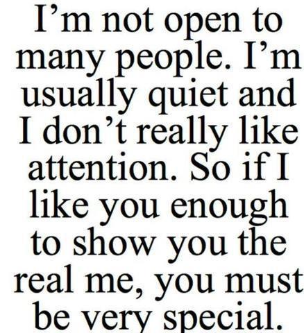 I'm not open to many people. I'm usually quiet and I don't really like attention. So if I like you enough to show you the real me, you must be very special.