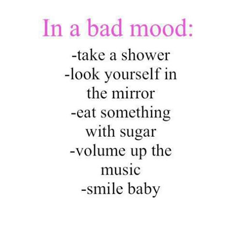 In a bad mood: take a shower, look yourself in the mirror, eat something with sugar, volume up the music, smile baby.