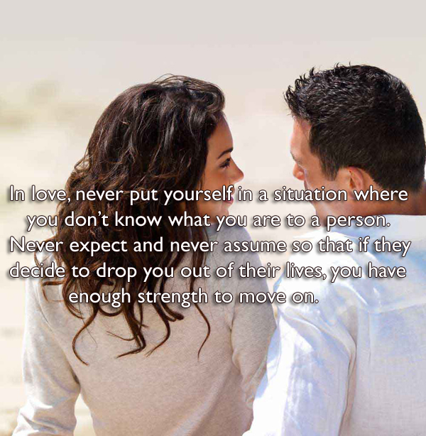 In love, never put yourself in a situation where you don't know what you are to a person. Never expect and never assume so that if they decide to drop you out of their lives, you have enough strength to move on.