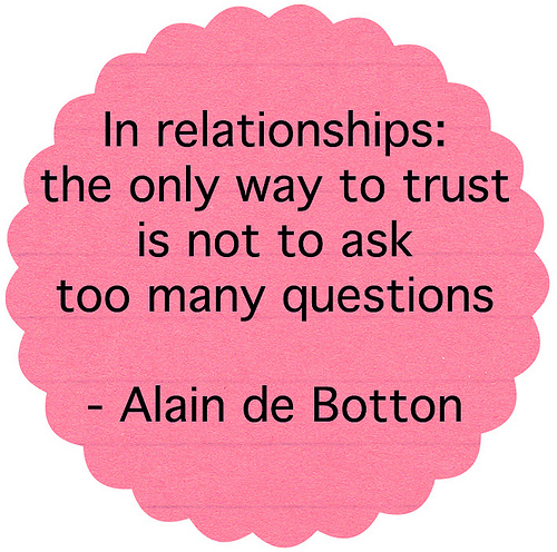 In relationships the only way to trust is not to ask too many questions.