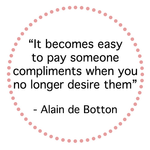 It becomes easy to pay someone compliments when you no longer desire them.