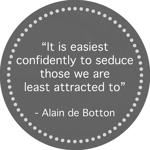 It is easiest confidently to seduce those we are least attracted to.