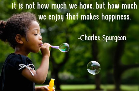 It is not how much we have, but how much we enjoy that makes happiness.