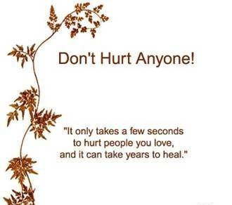 It only takes a few seconds to hurt people you love, and it can take years to heal.