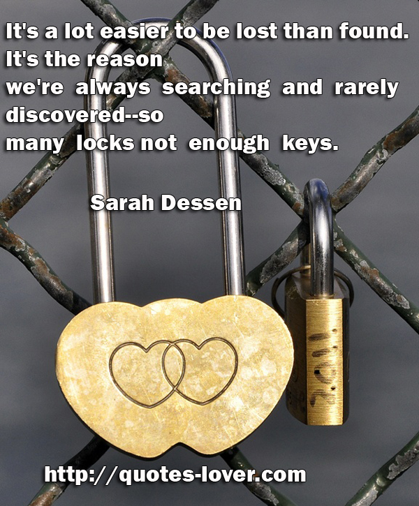 It's a lot easier to be lost than found. It's the reason we're always searching and rarely discovered--so many locks not enough keys.