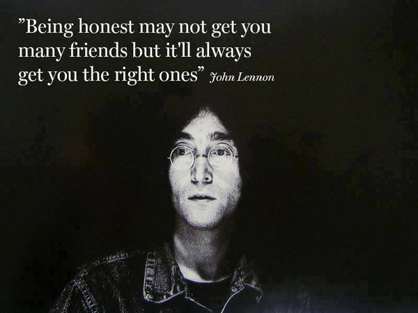 Being honest may not get you many friends but it'll always get you the right ones