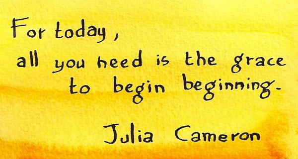 For today, all you need is the grace to begin beginning.