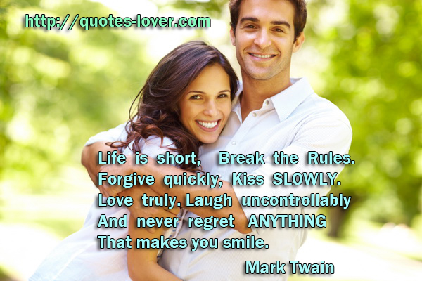 Life is short, Break the Rules. Forgive quickly, Kiss SLOWLY. Love truly. Laugh uncontrollably And never regret ANYTHING That makes you smile.