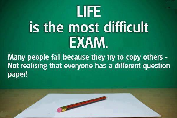 Life is the most difficult exam.Many people fail because they try to copy others - not realising that everyone has a different question paper.