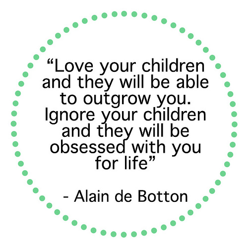 Love your children and they will be able to outgrow you. Ignore your children and they will be obseddes with you for life.