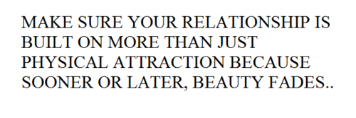 Make sure your relationship is built on more than just physical attraction because sooner or later, beauty fades.