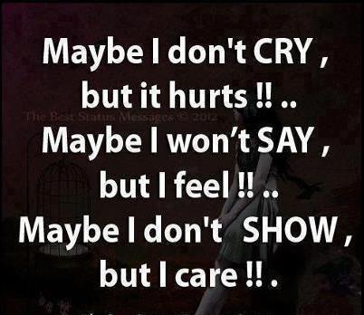 Maybe I don't cry but it hurts!! Maybe I won't say but I feel!! Maybe I don't show but I care!!