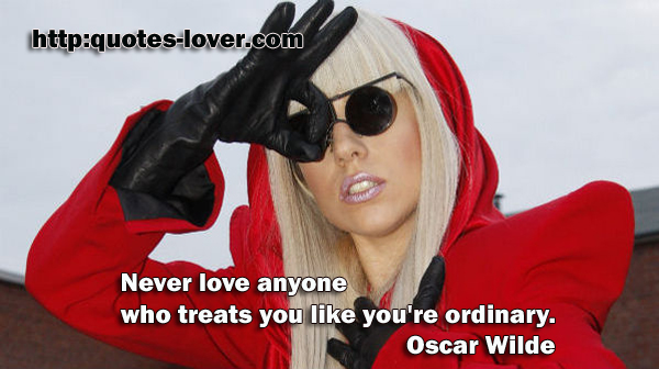 Never love anyone who treats you like you're ordinary.