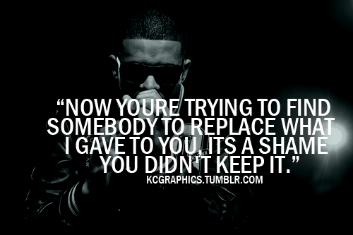 Now you're trying to find somebody to replace what I gave to you, its a shame you didn't keep it.