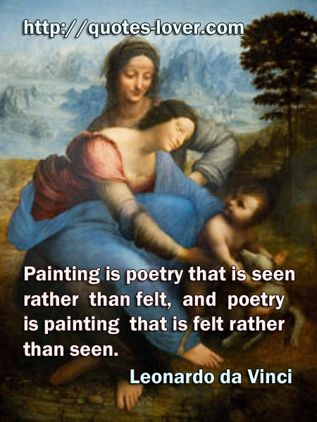 Painting is poetry that is seen rather than felt, and poetry is painting that is felt rather than seen.