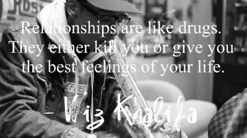 Relationships are like drugs. They either kill you or give you the best feelings of your life.