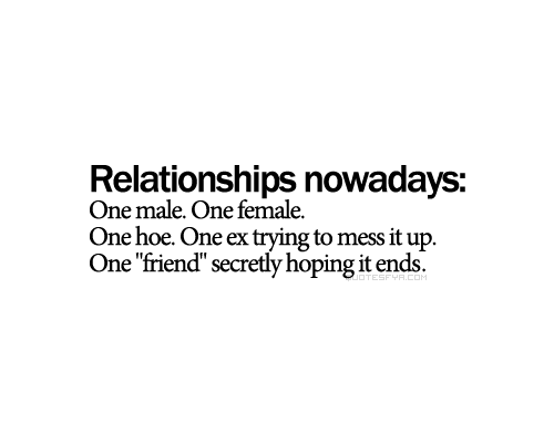 Relationships nowadays One male. One female. One hoe. One ex trying to mess it up. One friend secretly hoping it ends.
