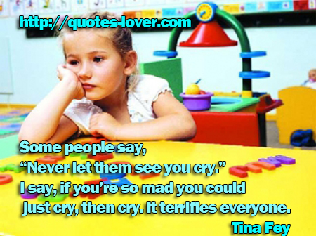 "Some people say, ""Never let them see you cry."" I say, if you're so mad you could just cry, then cry. It terrifies everyone."