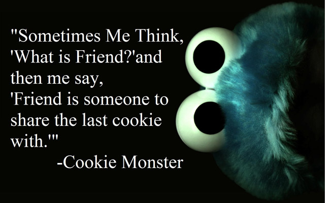 Sometimes me think, what is friend and then me say. Friend is someone to share the last cookie with.