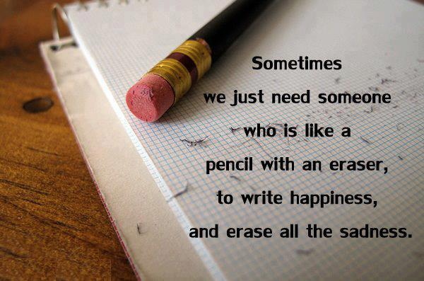 Sometimes we just need someone who is like a pencil with an eraser, to write happiness, and erase all the sadness.