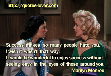 Success makes so many people hate you. I wish it wasn't that way. It would be wonderful to enjoy success without seeing envy in the eyes of those around you.
