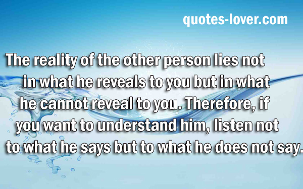 The reality of the other person lies not in what he reveals to you but in what he cannot reveal to you. Therefore, if you want to understand him, listen not to what he says but to what he does not say.
