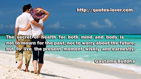 The secret of health for both mind and body is not to mourn for the past, nor to worry about the future, but to live the present moment wisely and earnestly.