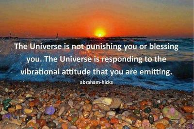 The universe is not punishing you or blessing you. The Universe is responding to the vibrational attitude that you are emitting.